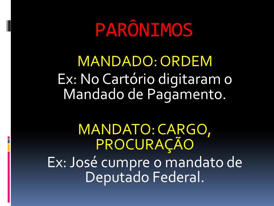 PARÔNIMOS MANDADO: ORDEM Ex: No Cartório digitaram o Mandado de Pagamento. MANDATO: CARGO, PROCURAÇÃO Ex: José cumpre o mandato de Deputado Federal.