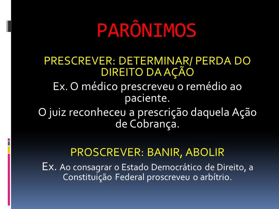 PARÔNIMOS PRESCREVER: DETERMINAR/ PERDA DO DIREITO DA AÇÃO Ex. O médico prescreveu o remédio ao paciente. O juiz reconheceu a prescrição daquela Ação