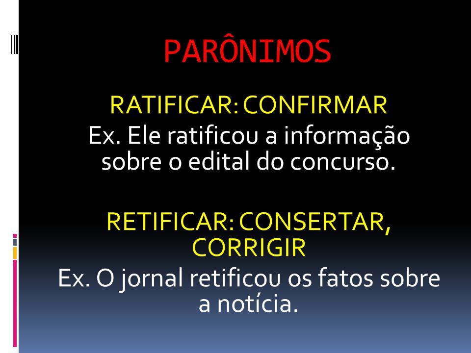 PARÔNIMOS RATIFICAR: CONFIRMAR Ex. Ele ratificou a informação sobre o edital do concurso. RETIFICAR: CONSERTAR, CORRIGIR Ex. O jornal retificou os fat