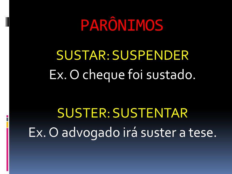 PARÔNIMOS SUSTAR: SUSPENDER Ex. O cheque foi sustado. SUSTER: SUSTENTAR Ex. O advogado irá suster a tese.