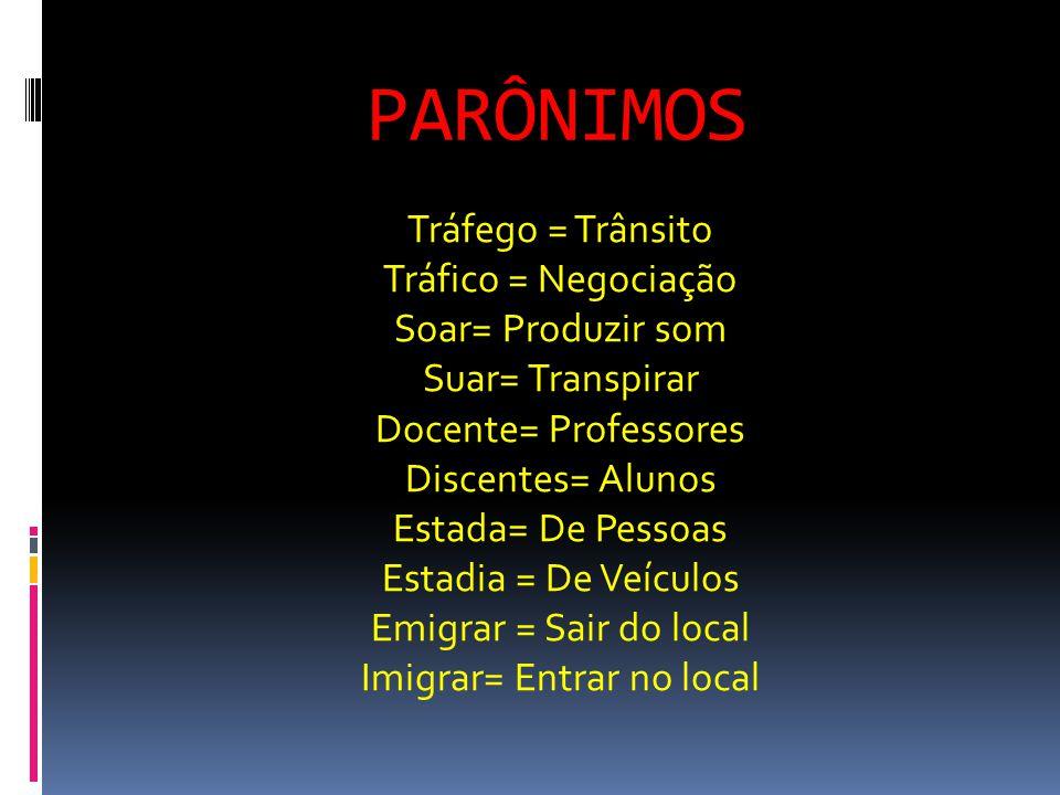 PARÔNIMOS Tráfego = Trânsito Tráfico = Negociação Soar= Produzir som Suar= Transpirar Docente= Professores Discentes= Alunos Estada= De Pessoas Estadia = De Veículos Emigrar = Sair do local Imigrar= Entrar no local