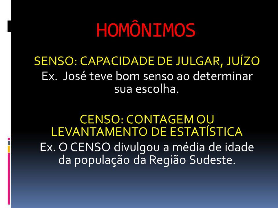 HOMÔNIMOS SENSO: CAPACIDADE DE JULGAR, JUÍZO Ex. José teve bom senso ao determinar sua escolha. CENSO: CONTAGEM OU LEVANTAMENTO DE ESTATÍSTICA Ex. O C