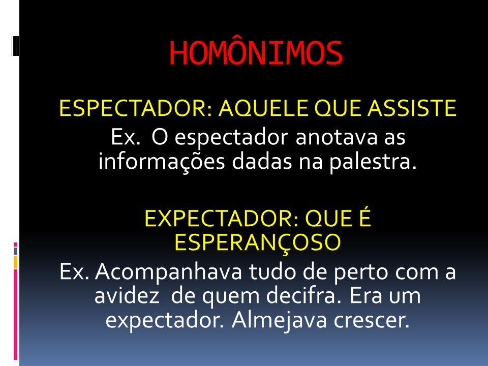 HOMÔNIMOS ESPECTADOR: AQUELE QUE ASSISTE Ex.O espectador anotava as informações dadas na palestra.