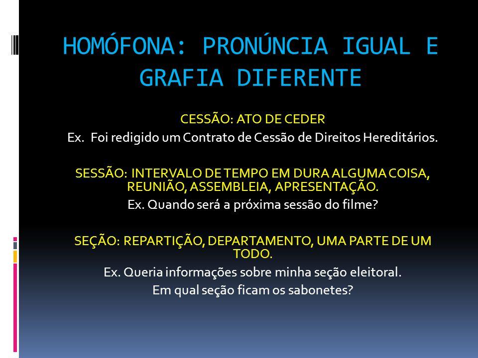HOMÓFONA: PRONÚNCIA IGUAL E GRAFIA DIFERENTE CESSÃO: ATO DE CEDER Ex.