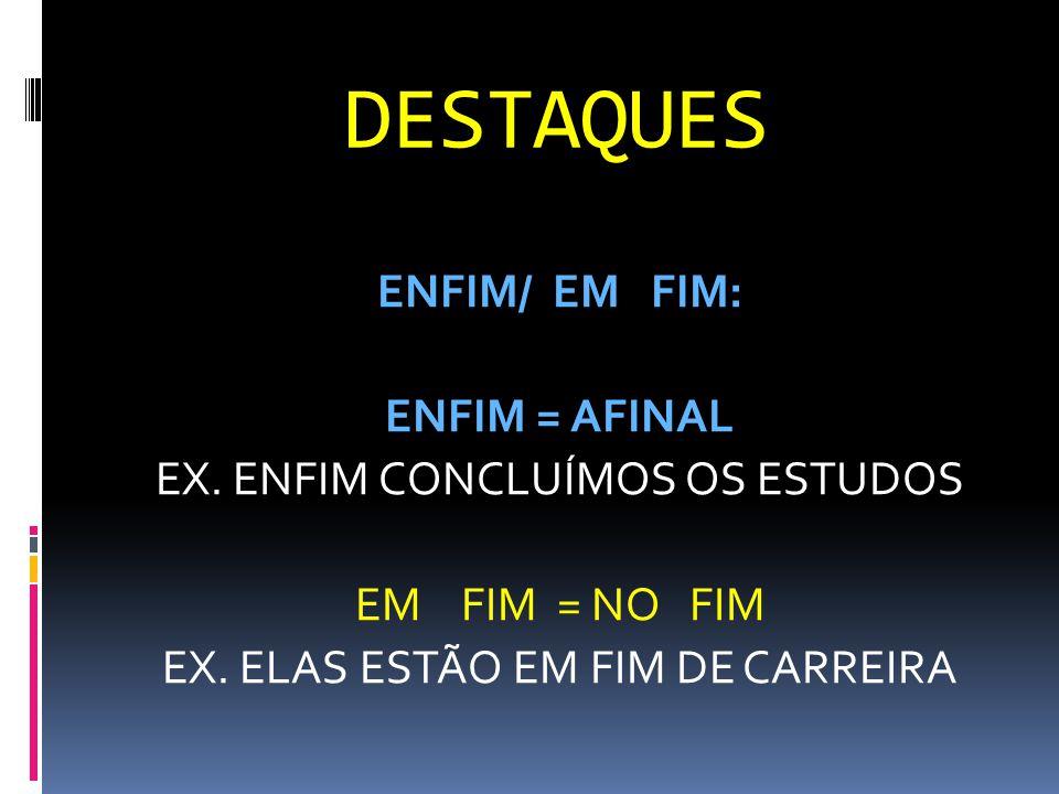 DESTAQUES ENFIM/ EM FIM: ENFIM = AFINAL EX.ENFIM CONCLUÍMOS OS ESTUDOS EM FIM = NO FIM EX.