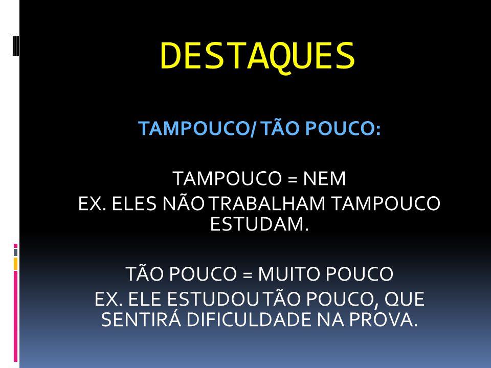 DESTAQUES TAMPOUCO/ TÃO POUCO: TAMPOUCO = NEM EX. ELES NÃO TRABALHAM TAMPOUCO ESTUDAM. TÃO POUCO = MUITO POUCO EX. ELE ESTUDOU TÃO POUCO, QUE SENTIRÁ