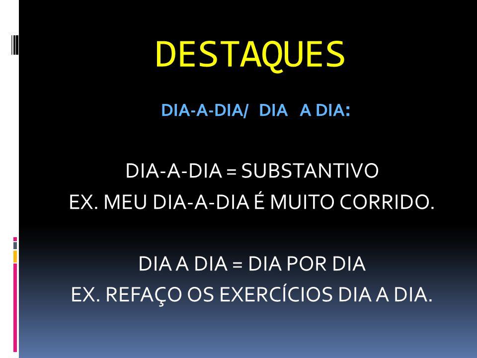 DESTAQUES DIA-A-DIA/ DIA A DIA : DIA-A-DIA = SUBSTANTIVO EX. MEU DIA-A-DIA É MUITO CORRIDO. DIA A DIA = DIA POR DIA EX. REFAÇO OS EXERCÍCIOS DIA A DIA