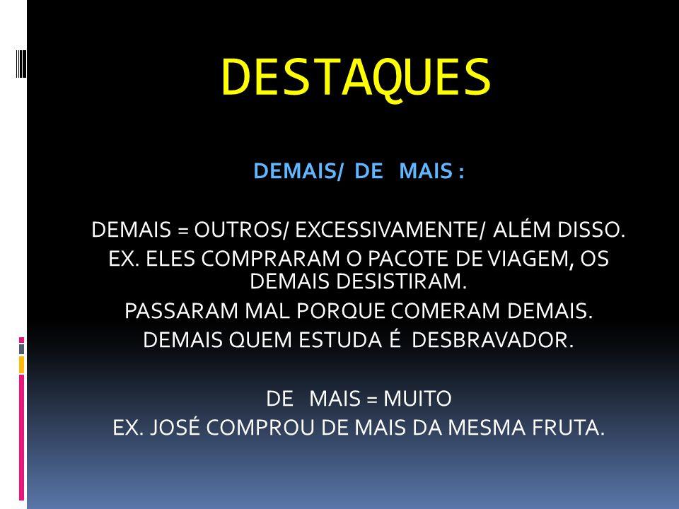 DESTAQUES DEMAIS/ DE MAIS : DEMAIS = OUTROS/ EXCESSIVAMENTE/ ALÉM DISSO. EX. ELES COMPRARAM O PACOTE DE VIAGEM, OS DEMAIS DESISTIRAM. PASSARAM MAL POR