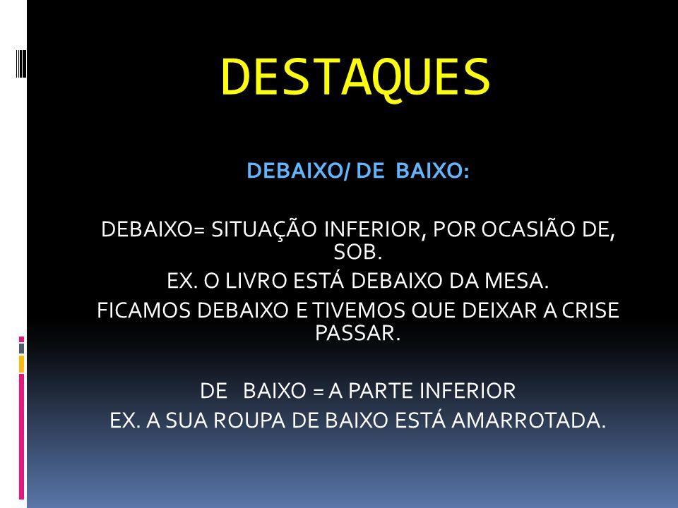 DESTAQUES DEBAIXO/ DE BAIXO: DEBAIXO= SITUAÇÃO INFERIOR, POR OCASIÃO DE, SOB. EX. O LIVRO ESTÁ DEBAIXO DA MESA. FICAMOS DEBAIXO E TIVEMOS QUE DEIXAR A