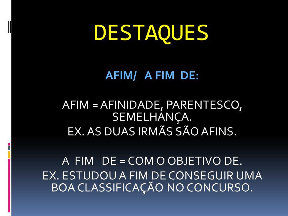 DESTAQUES AFIM/ A FIM DE: AFIM = AFINIDADE, PARENTESCO, SEMELHANÇA. EX. AS DUAS IRMÃS SÃO AFINS. A FIM DE = COM O OBJETIVO DE. EX. ESTUDOU A FIM DE CO