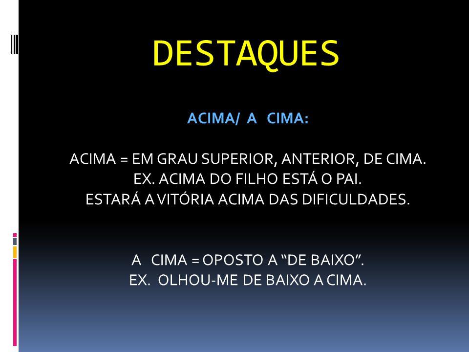 DESTAQUES ACIMA/ A CIMA: ACIMA = EM GRAU SUPERIOR, ANTERIOR, DE CIMA. EX. ACIMA DO FILHO ESTÁ O PAI. ESTARÁ A VITÓRIA ACIMA DAS DIFICULDADES. A CIMA =
