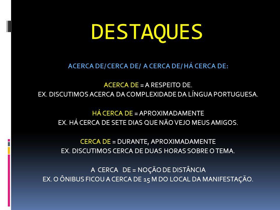 DESTAQUES ACERCA DE/ CERCA DE/ A CERCA DE/ HÁ CERCA DE: ACERCA DE = A RESPEITO DE. EX. DISCUTIMOS ACERCA DA COMPLEXIDADE DA LÍNGUA PORTUGUESA. HÁ CERC