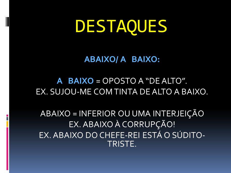 """DESTAQUES ABAIXO/ A BAIXO: A BAIXO = OPOSTO A """"DE ALTO"""". EX. SUJOU-ME COM TINTA DE ALTO A BAIXO. ABAIXO = INFERIOR OU UMA INTERJEIÇÃO EX. ABAIXO À COR"""
