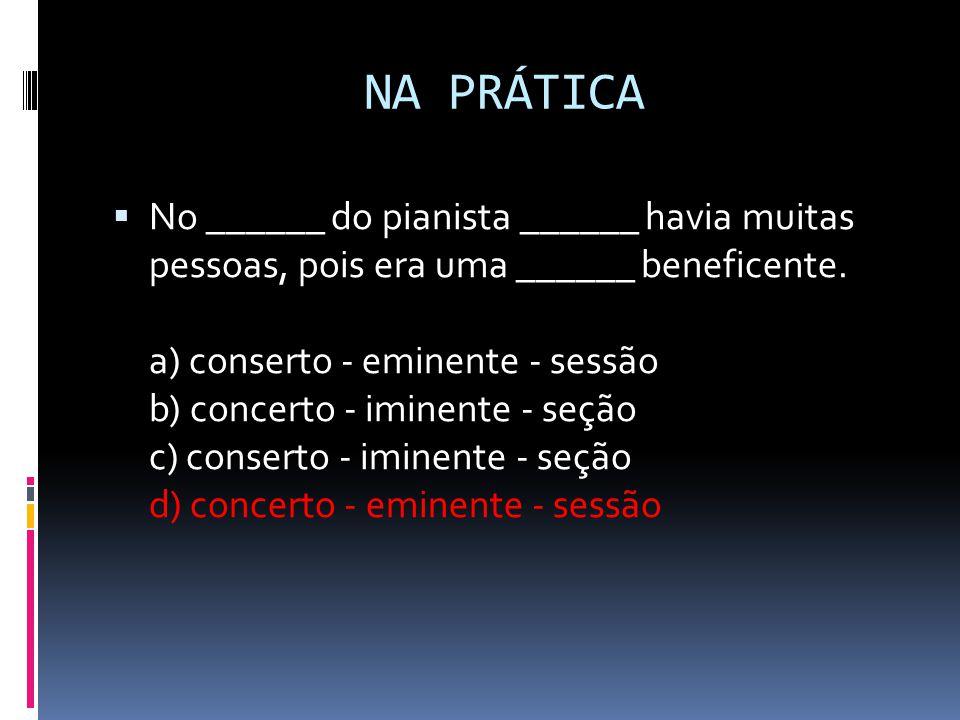 NA PRÁTICA  No ______ do pianista ______ havia muitas pessoas, pois era uma ______ beneficente. a) conserto - eminente - sessão b) concerto - iminent