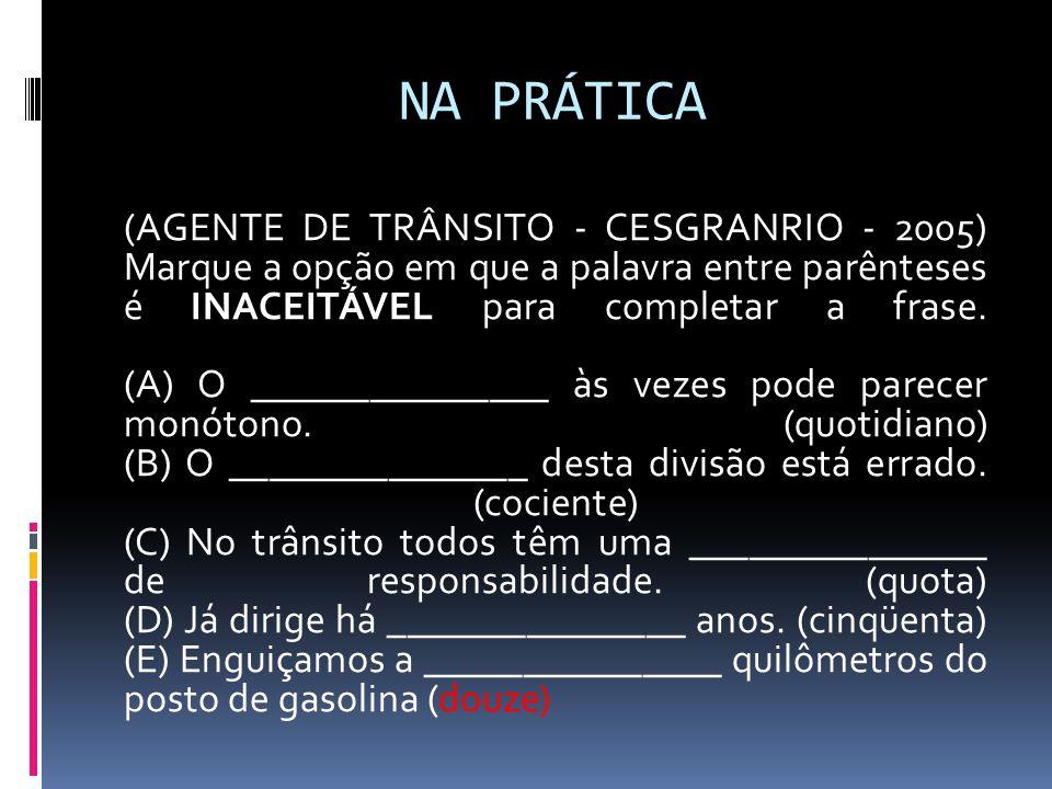NA PRÁTICA (AGENTE DE TRÂNSITO - CESGRANRIO - 2005) Marque a opção em que a palavra entre parênteses é INACEITÁVEL para completar a frase. (A) O _____