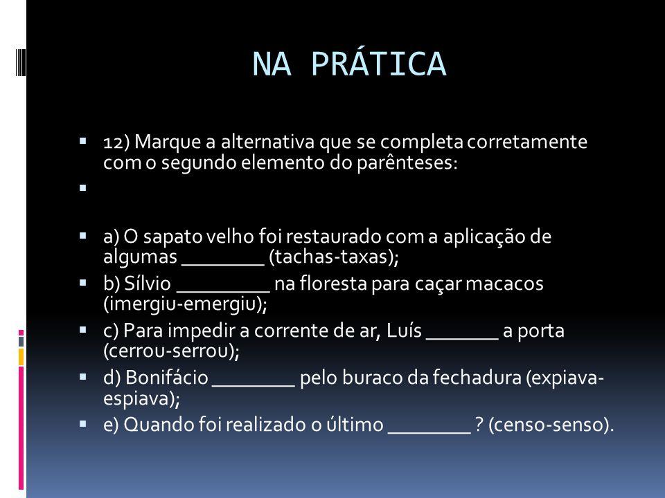 NA PRÁTICA  12) Marque a alternativa que se completa corretamente com o segundo elemento do parênteses:  a) O sapato velho foi restaurado com a aplicação de algumas ________ (tachas-taxas);  b) Sílvio _________ na floresta para caçar macacos (imergiu-emergiu);  c) Para impedir a corrente de ar, Luís _______ a porta (cerrou-serrou);  d) Bonifácio ________ pelo buraco da fechadura (expiava- espiava);  e) Quando foi realizado o último ________ .