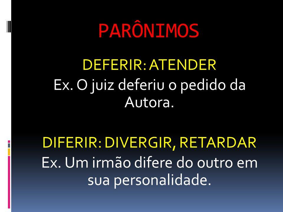 PARÔNIMOS DEFERIR: ATENDER Ex. O juiz deferiu o pedido da Autora. DIFERIR: DIVERGIR, RETARDAR Ex. Um irmão difere do outro em sua personalidade.