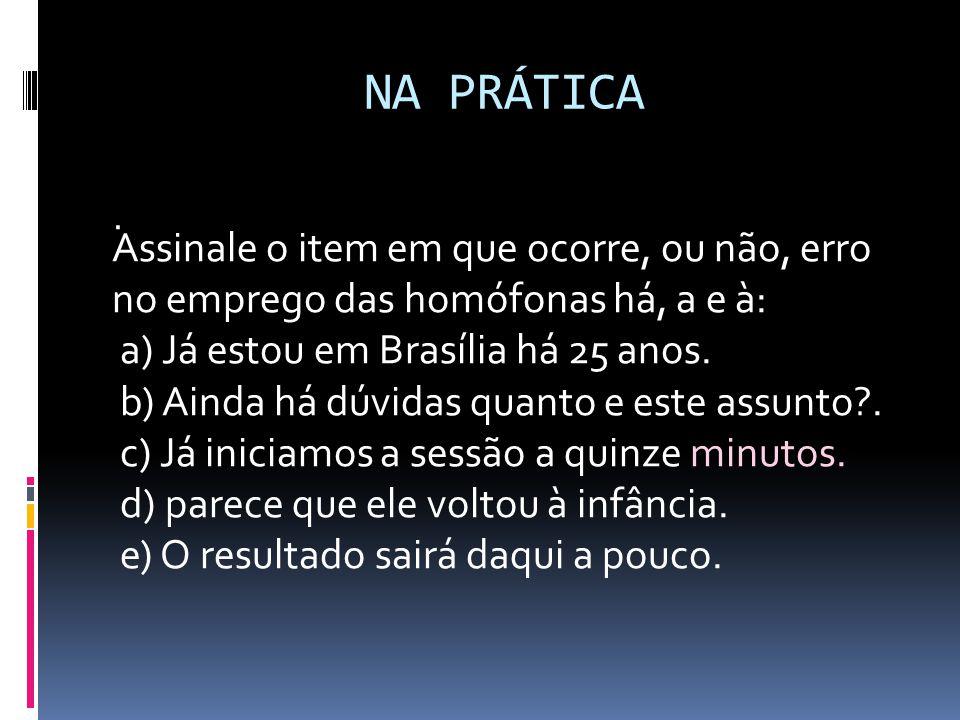 NA PRÁTICA. Assinale o item em que ocorre, ou não, erro no emprego das homófonas há, a e à: a) Já estou em Brasília há 25 anos. b) Ainda há dúvidas qu