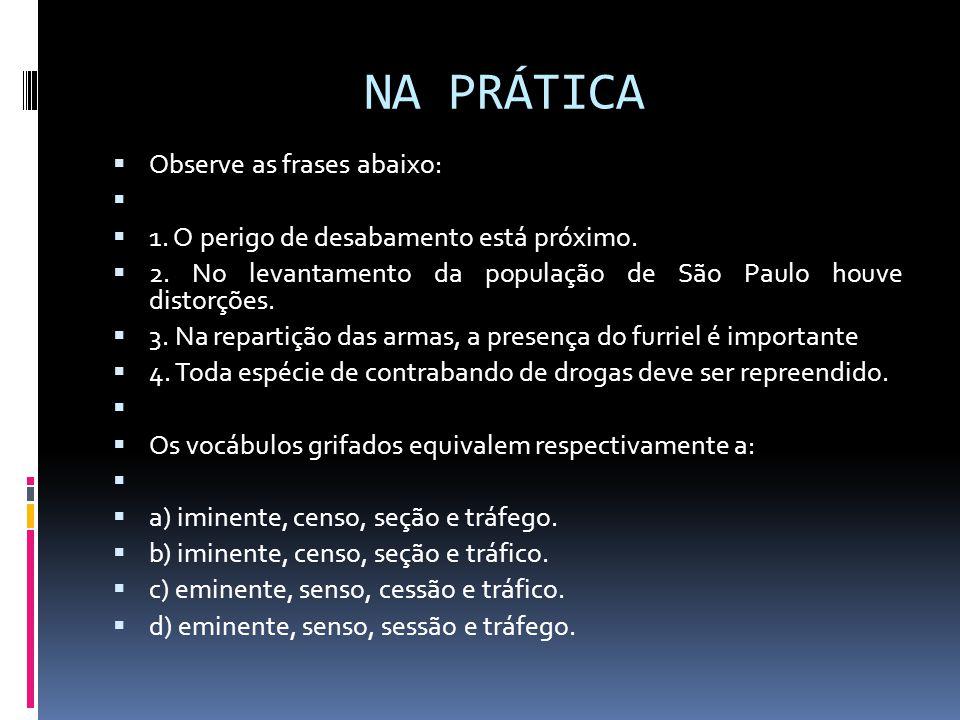 NA PRÁTICA  Observe as frases abaixo:   1. O perigo de desabamento está próximo.  2. No levantamento da população de São Paulo houve distorções. 