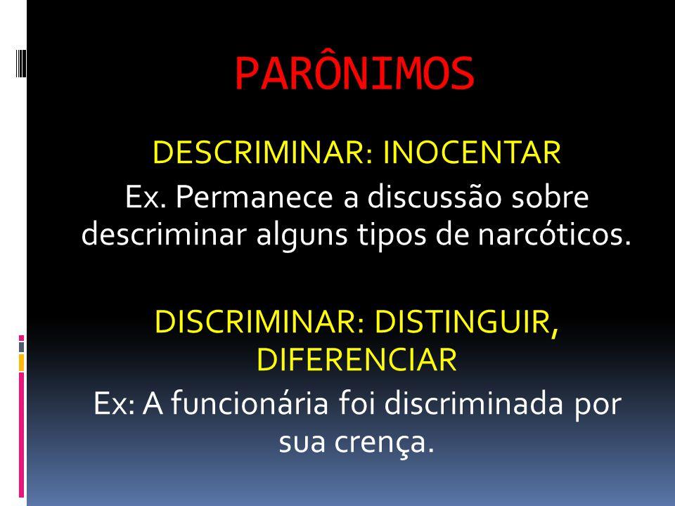 PARÔNIMOS DESCRIMINAR: INOCENTAR Ex. Permanece a discussão sobre descriminar alguns tipos de narcóticos. DISCRIMINAR: DISTINGUIR, DIFERENCIAR Ex: A fu