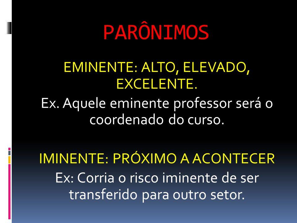 PARÔNIMOS EMINENTE: ALTO, ELEVADO, EXCELENTE. Ex. Aquele eminente professor será o coordenado do curso. IMINENTE: PRÓXIMO A ACONTECER Ex: Corria o ris