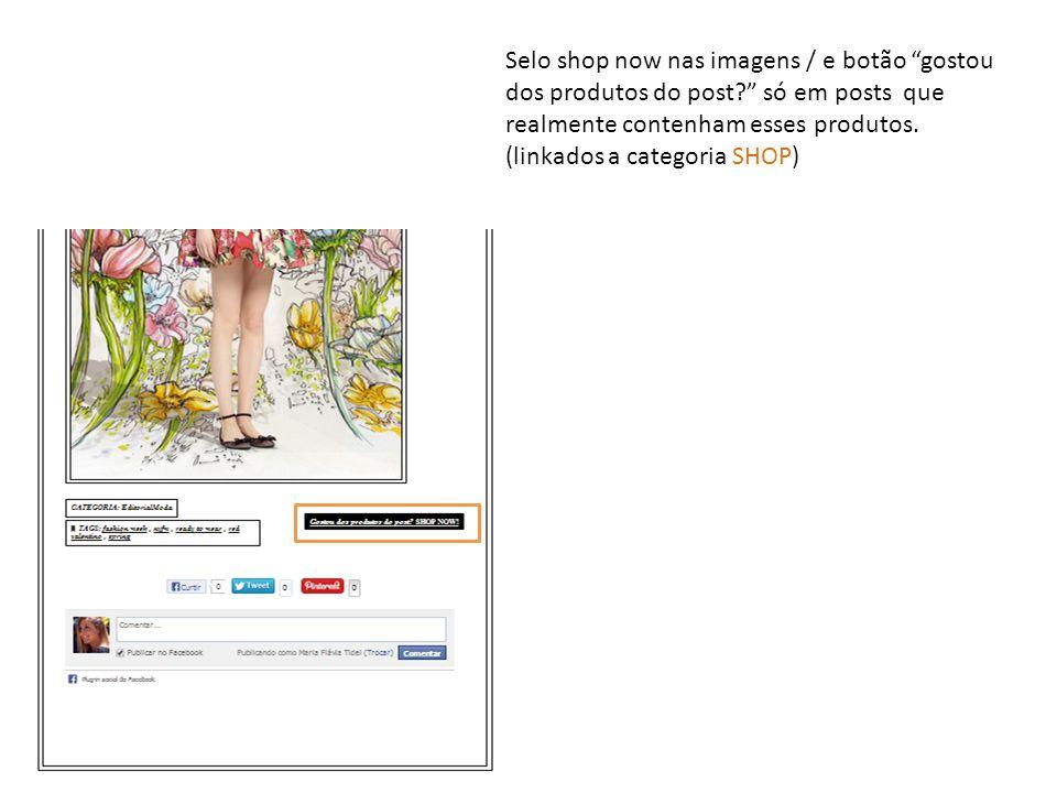 """Selo shop now nas imagens / e botão """"gostou dos produtos do post?"""" só em posts que realmente contenham esses produtos. (linkados a categoria SHOP)"""