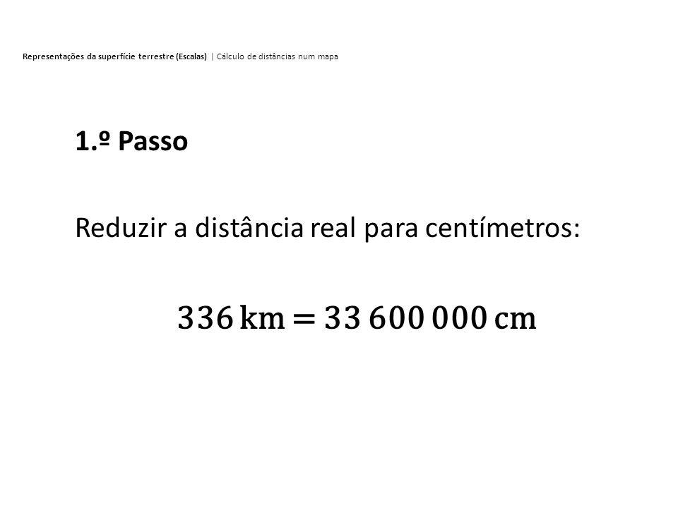 1.º Passo Reduzir a distância real para centímetros: 336 km = 33 600 000 cm Representações da superfície terrestre (Escalas) | Cálculo de distâncias n