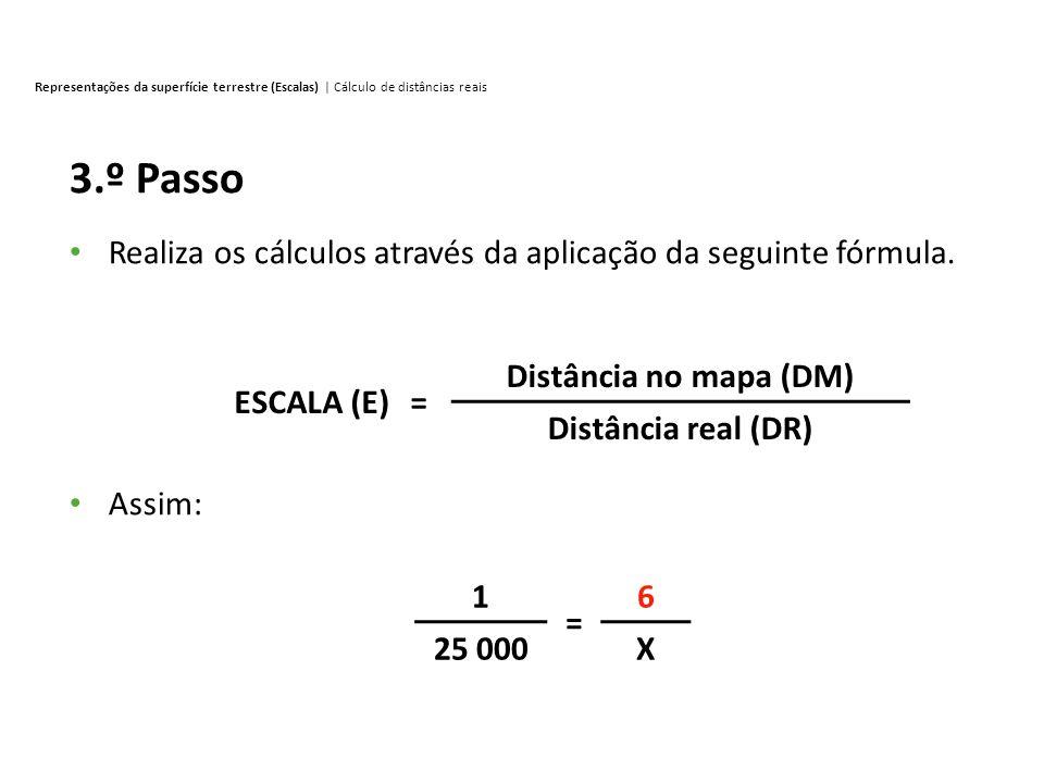 Representações da superfície terrestre (Escalas) | Cálculo de distâncias reais 3.º Passo Aplica a proporção para descobrires o valor do X: O resultado está em centímetros, sendo necessário reduzir para quilómetros ou metros.