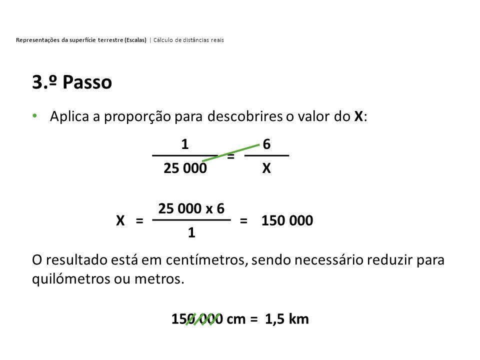 Representações da superfície terrestre (Escalas) | Cálculo de distâncias reais 3.º Passo Aplica a proporção para descobrires o valor do X: O resultado