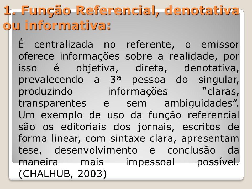 1. Função Referencial, denotativa ou informativa: É centralizada no referente, o emissor oferece informações sobre a realidade, por isso é objetiva, d
