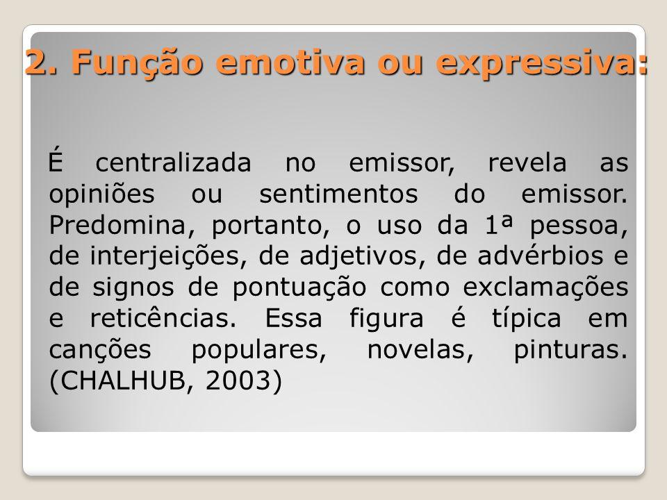 2. Função emotiva ou expressiva: É centralizada no emissor, revela as opiniões ou sentimentos do emissor. Predomina, portanto, o uso da 1ª pessoa, de