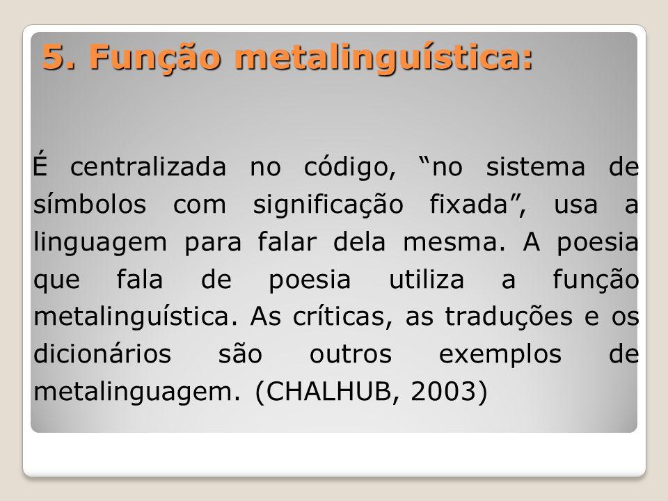 """5. Função metalinguística: É centralizada no código, """"no sistema de símbolos com significação fixada"""", usa a linguagem para falar dela mesma. A poesia"""
