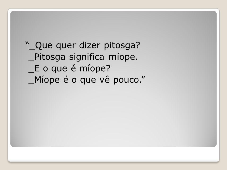 """_Que quer dizer pitosga? _Pitosga significa míope. _E o que é míope? _Míope é o que vê pouco."""