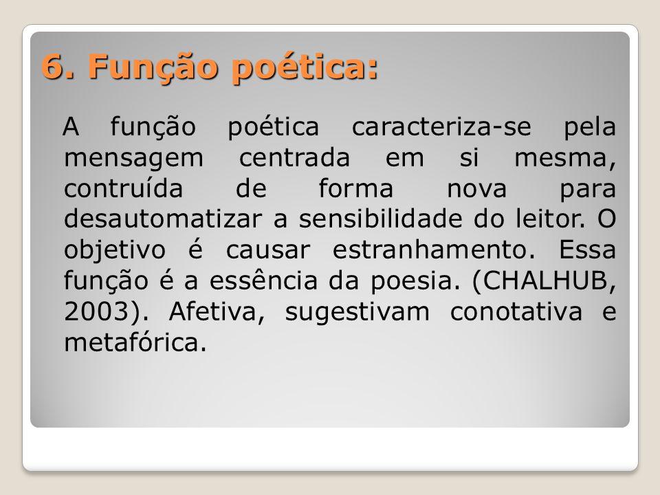 6. Função poética: A função poética caracteriza-se pela mensagem centrada em si mesma, contruída de forma nova para desautomatizar a sensibilidade do