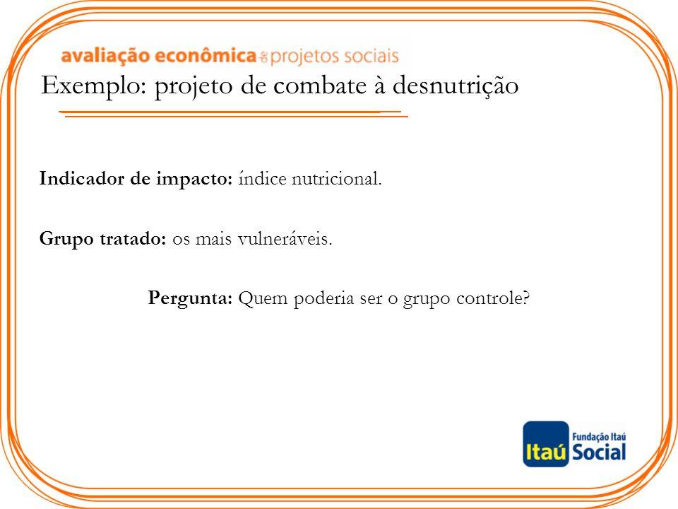 Exemplo: projeto de combate à desnutrição Indicador de impacto: índice nutricional. Grupo tratado: os mais vulneráveis. Pergunta: Quem poderia ser o g
