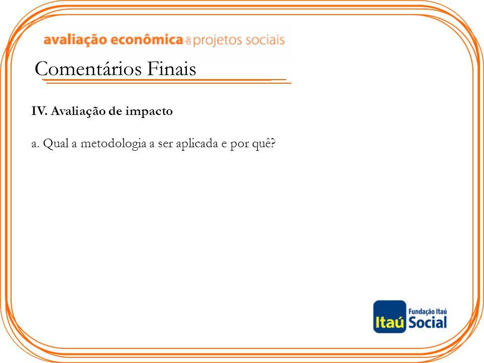 Comentários Finais IV. Avaliação de impacto a. Qual a metodologia a ser aplicada e por quê?