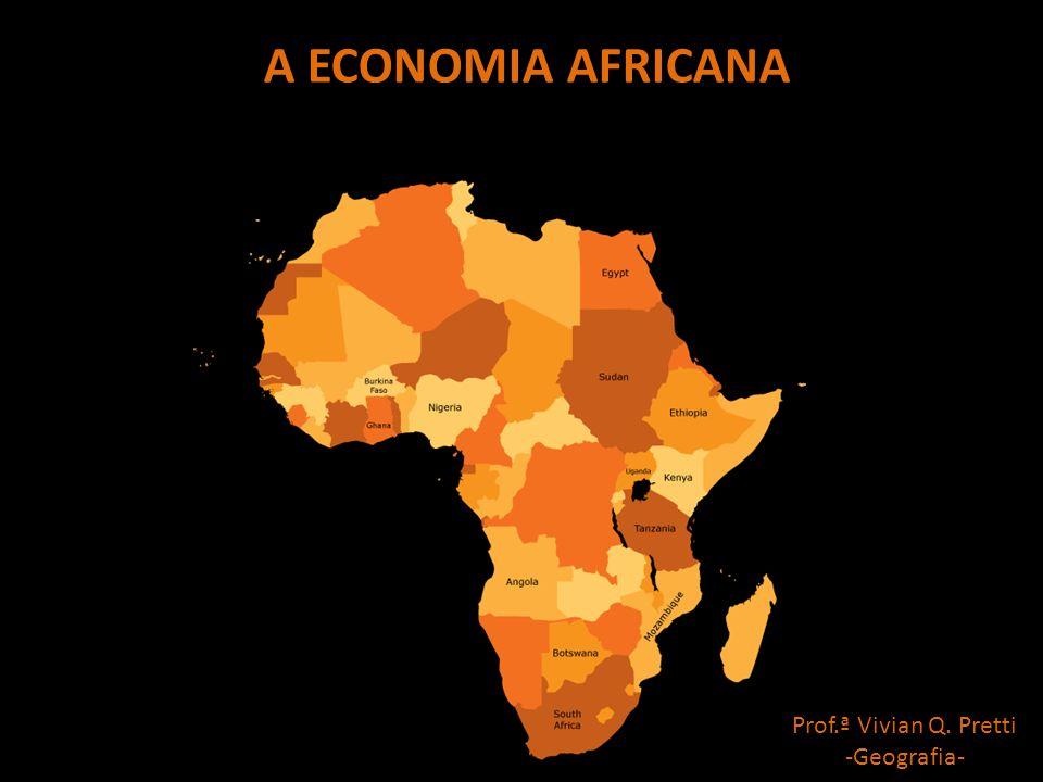 A ECONOMIA AFRICANA Prof.ª Vivian Q. Pretti -Geografia-