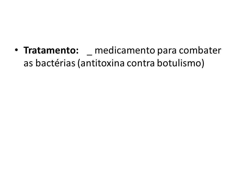 Tratamento:_ medicamento para combater as bactérias (antitoxina contra botulismo)