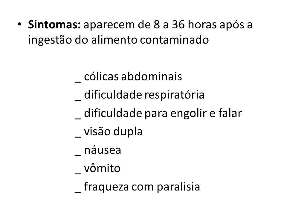 Sintomas: aparecem de 8 a 36 horas após a ingestão do alimento contaminado _ cólicas abdominais _ dificuldade respiratória _ dificuldade para engolir