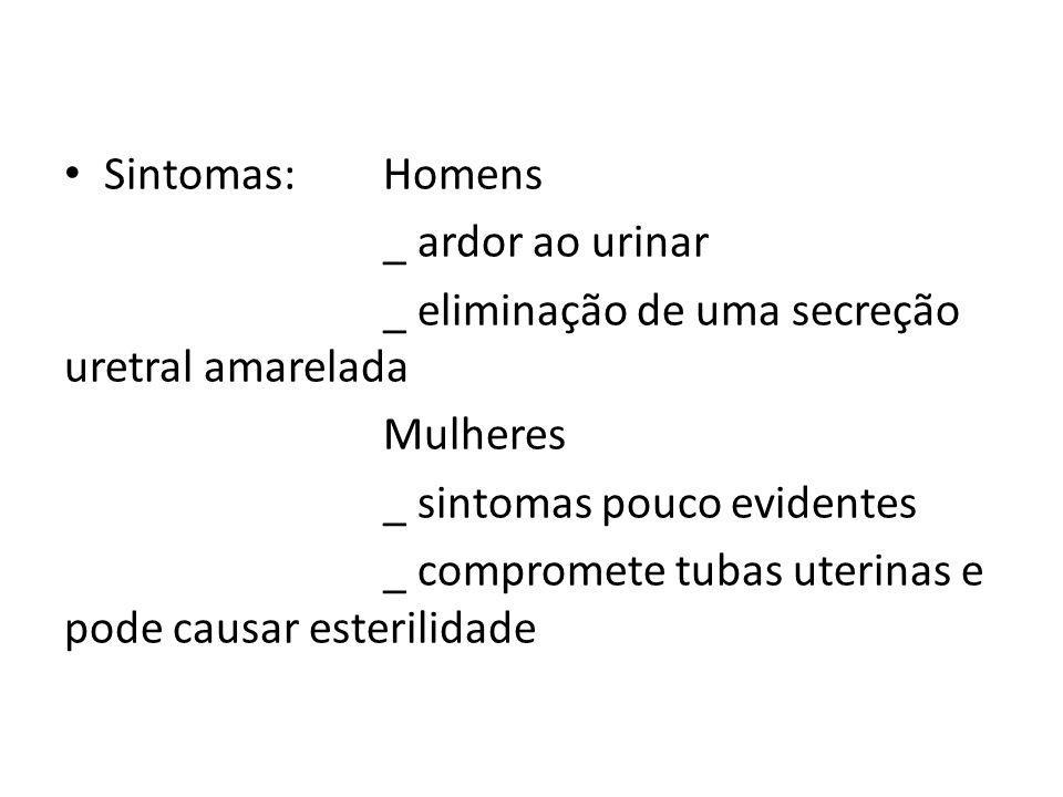 Sintomas:Homens _ ardor ao urinar _ eliminação de uma secreção uretral amarelada Mulheres _ sintomas pouco evidentes _ compromete tubas uterinas e pod
