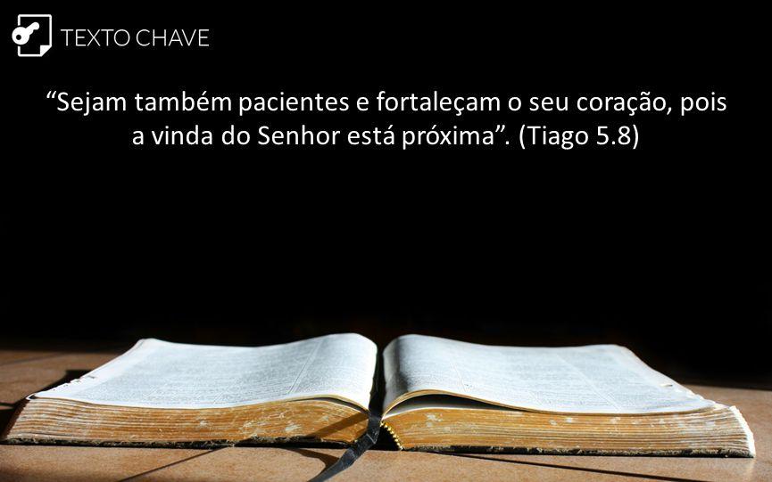 """""""Sejam também pacientes e fortaleçam o seu coração, pois a vinda do Senhor está próxima"""". (Tiago 5.8)"""