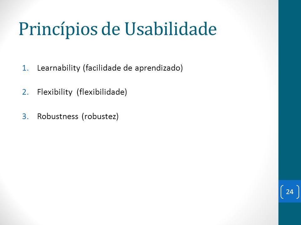 Princípios de Usabilidade 1.Learnability (facilidade de aprendizado) 2.Flexibility (flexibilidade) 3.Robustness (robustez) 24