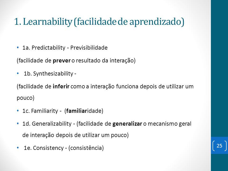 1. Learnability (facilidade de aprendizado) 1a. Predictability - Previsibilidade (facilidade de prever o resultado da interação) 1b. Synthesizability