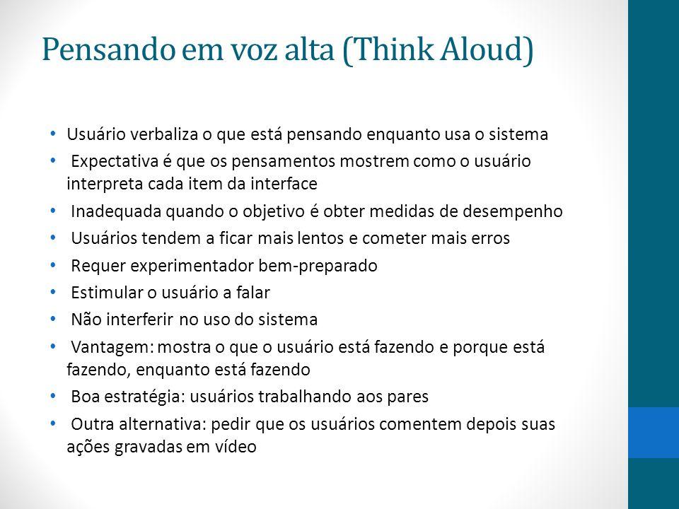 Pensando em voz alta (Think Aloud) Usuário verbaliza o que está pensando enquanto usa o sistema Expectativa é que os pensamentos mostrem como o usuári