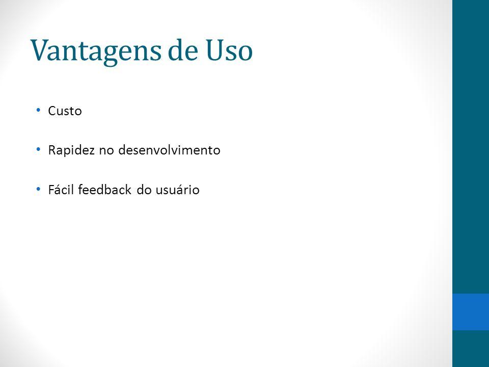 Vantagens de Uso Custo Rapidez no desenvolvimento Fácil feedback do usuário