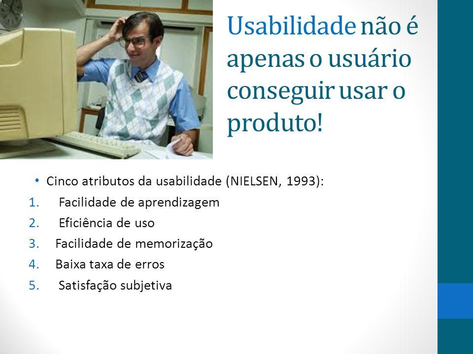 Usabilidade não é apenas o usuário conseguir usar o produto! Cinco atributos da usabilidade (NIELSEN, 1993): 1. Facilidade de aprendizagem 2. Eficiênc