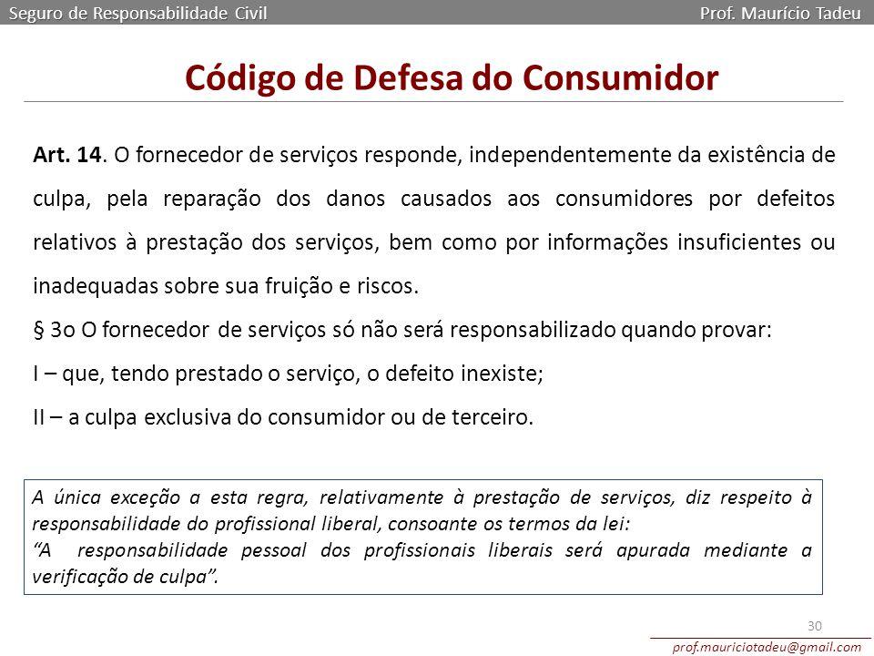 Seguro de Responsabilidade Civil Prof. Maurício Tadeu prof.mauriciotadeu@gmail.com 30 Código de Defesa do Consumidor Art. 14. O fornecedor de serviços