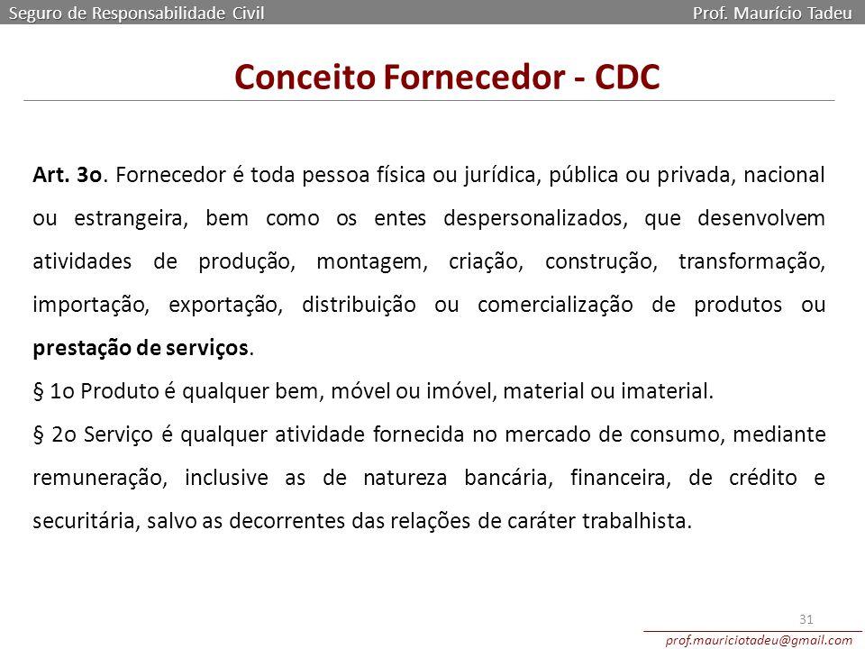 Seguro de Responsabilidade Civil Prof. Maurício Tadeu prof.mauriciotadeu@gmail.com 31 Art. 3o. Fornecedor é toda pessoa física ou jurídica, pública ou