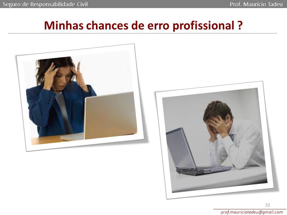 Seguro de Responsabilidade Civil Prof. Maurício Tadeu prof.mauriciotadeu@gmail.com 33 Minhas chances de erro profissional ?