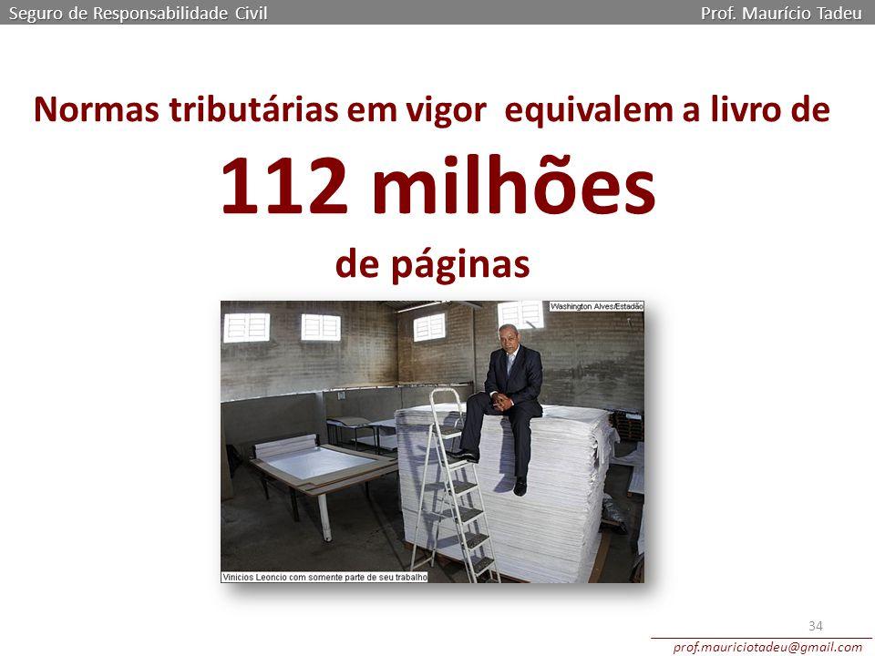 Seguro de Responsabilidade Civil Prof. Maurício Tadeu prof.mauriciotadeu@gmail.com 34 Normas tributárias em vigor equivalem a livro de 112 milhões de
